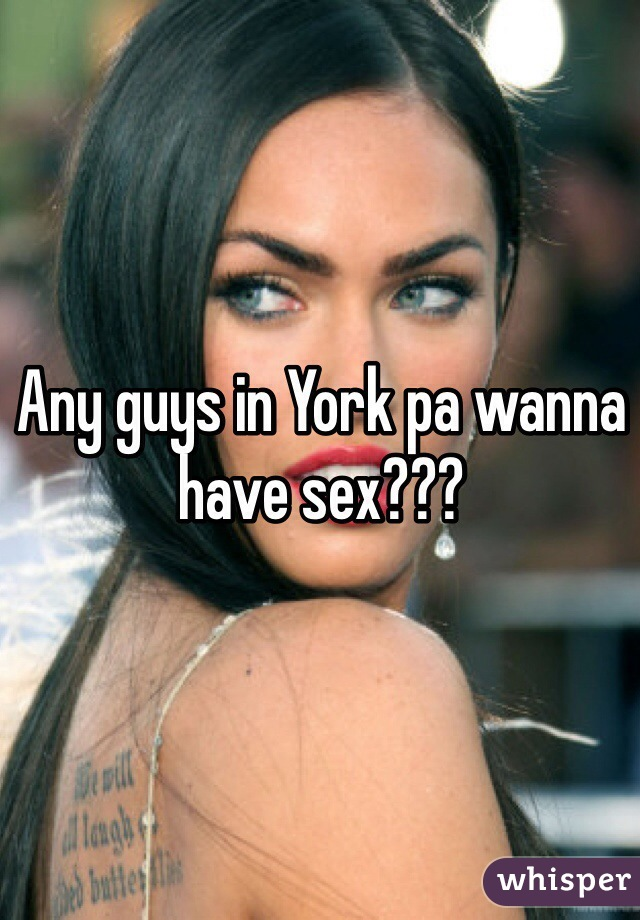 Any guys in York pa wanna have sex???