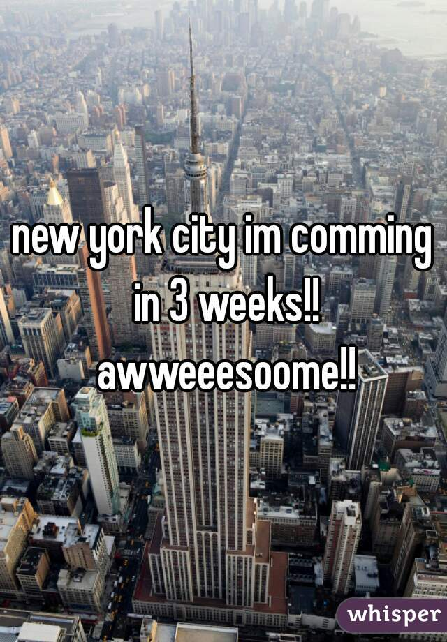 new york city im comming in 3 weeks!! awweeesoome!!
