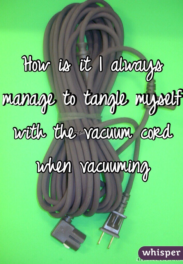 How is it I always manage to tangle myself with the vacuum cord when vacuuming