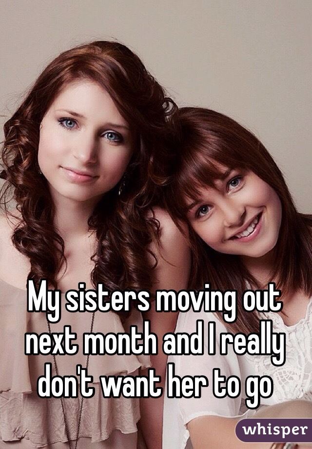 My sisters moving out next month and I really don't want her to go