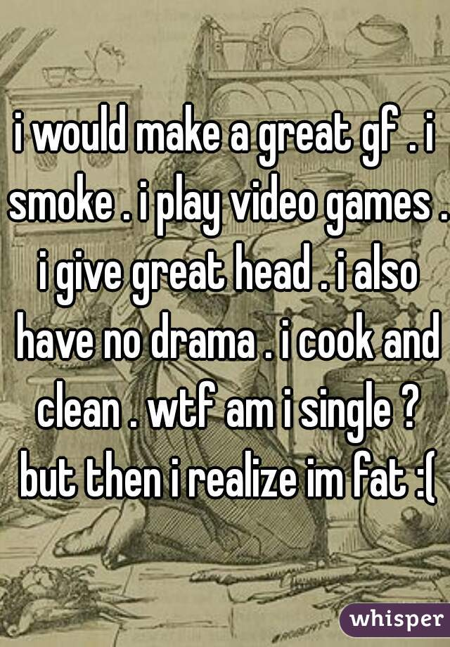 i would make a great gf . i smoke . i play video games . i give great head . i also have no drama . i cook and clean . wtf am i single ? but then i realize im fat :(
