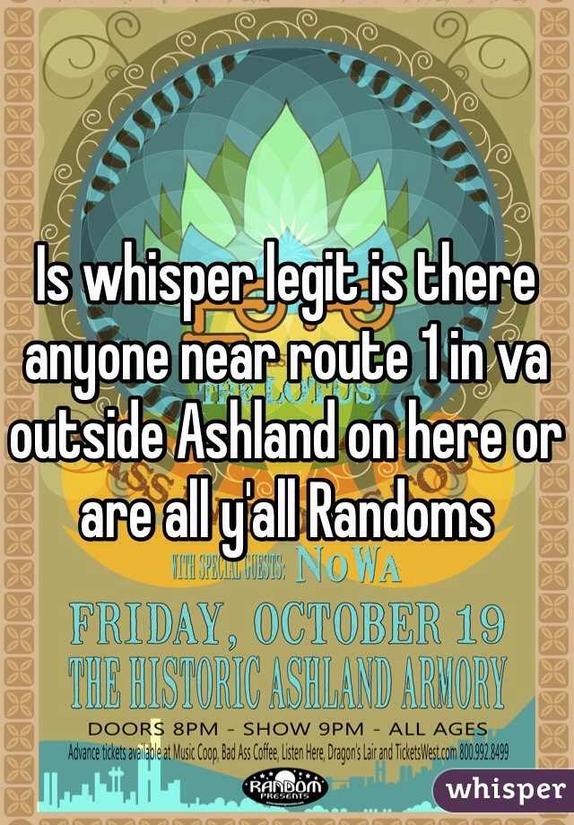 Is whisper legit is there anyone near route 1 in va outside Ashland on here or are all y'all Randoms