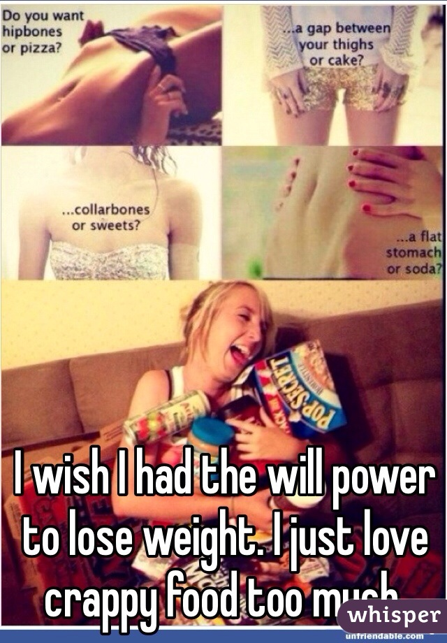I wish I had the will power to lose weight. I just love crappy food too much.
