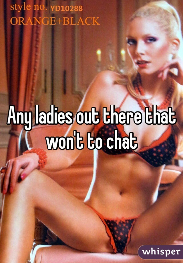 Any ladies out there that won't to chat