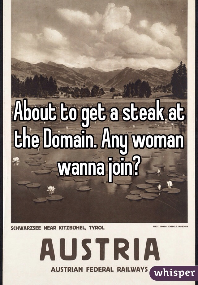 About to get a steak at the Domain. Any woman wanna join?