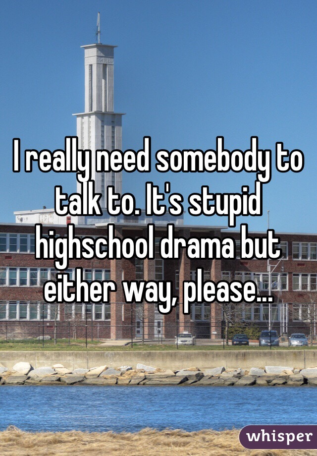 I really need somebody to talk to. It's stupid highschool drama but either way, please...