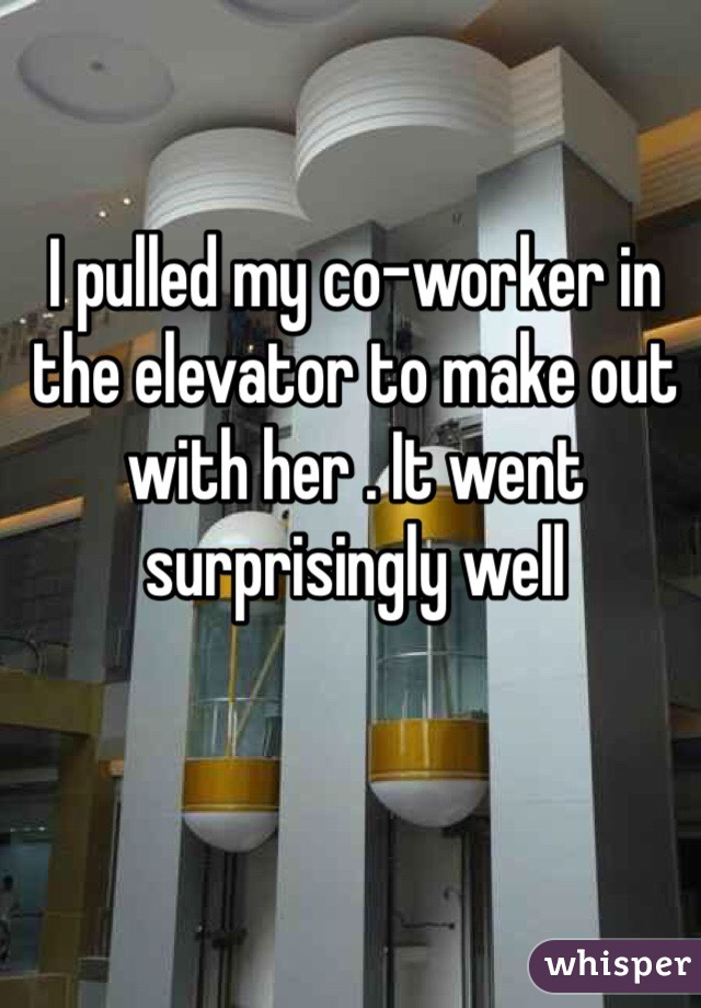 I pulled my co-worker in the elevator to make out with her . It went surprisingly well