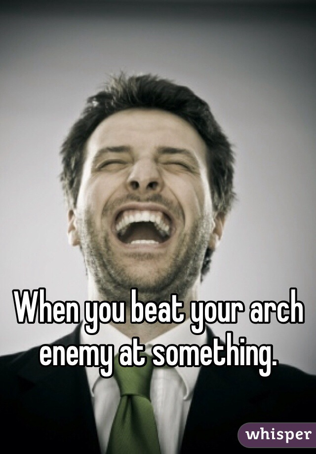 When you beat your arch enemy at something.