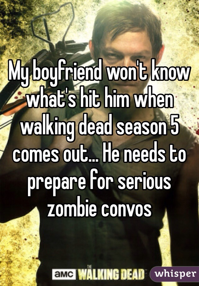 My boyfriend won't know what's hit him when walking dead season 5 comes out... He needs to prepare for serious zombie convos