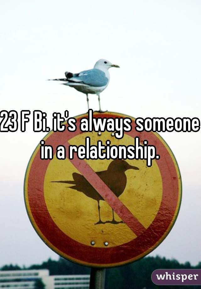 23 F Bi. it's always someone in a relationship.