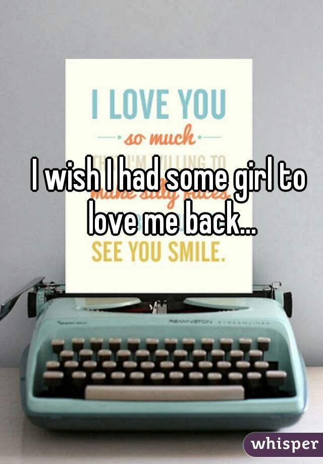 I wish I had some girl to love me back...