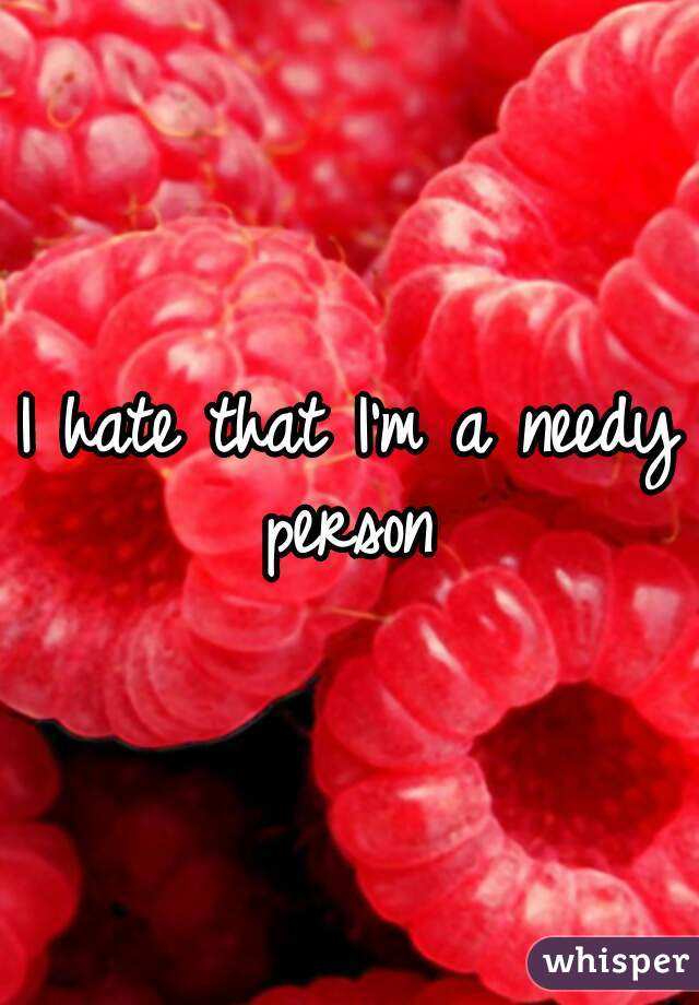 I hate that I'm a needy person