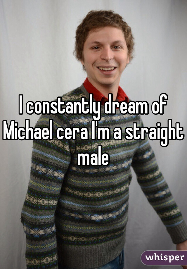 I constantly dream of Michael cera I'm a straight male