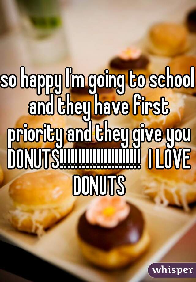 so happy I'm going to school and they have first priority and they give you DONUTS!!!!!!!!!!!!!!!!!!!!!!  I LOVE DONUTS