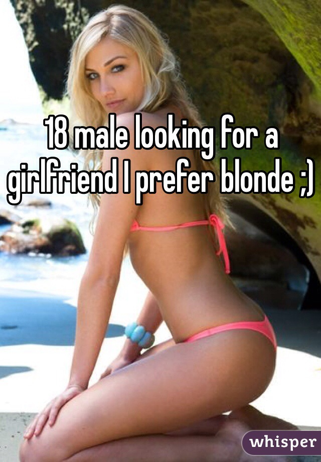 18 male looking for a girlfriend I prefer blonde ;)