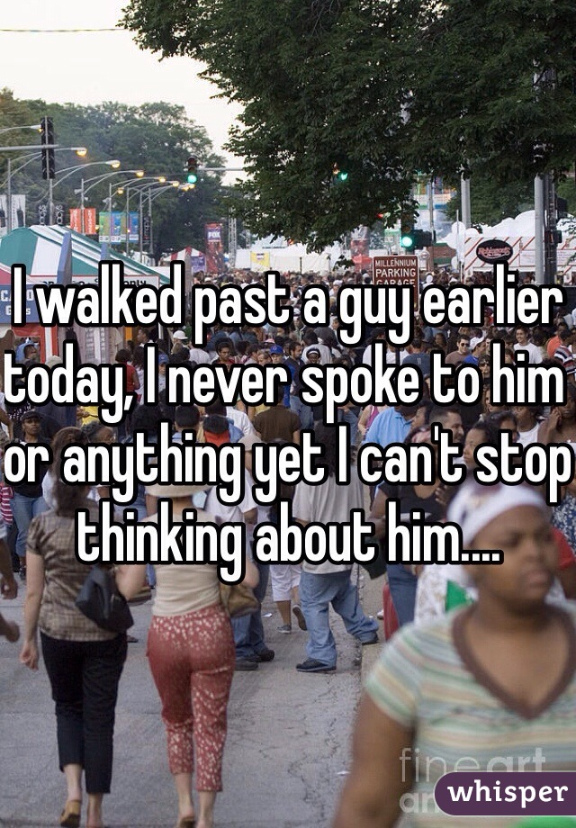 I walked past a guy earlier today, I never spoke to him or anything yet I can't stop thinking about him....