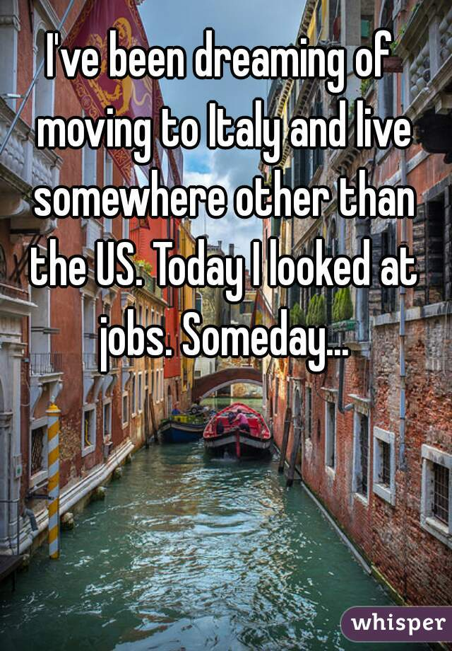 I've been dreaming of moving to Italy and live somewhere other than the US. Today I looked at jobs. Someday...