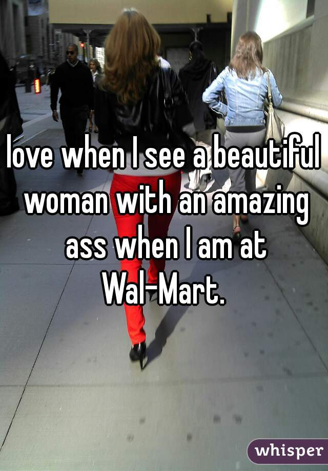 love when I see a beautiful woman with an amazing ass when I am at Wal-Mart.