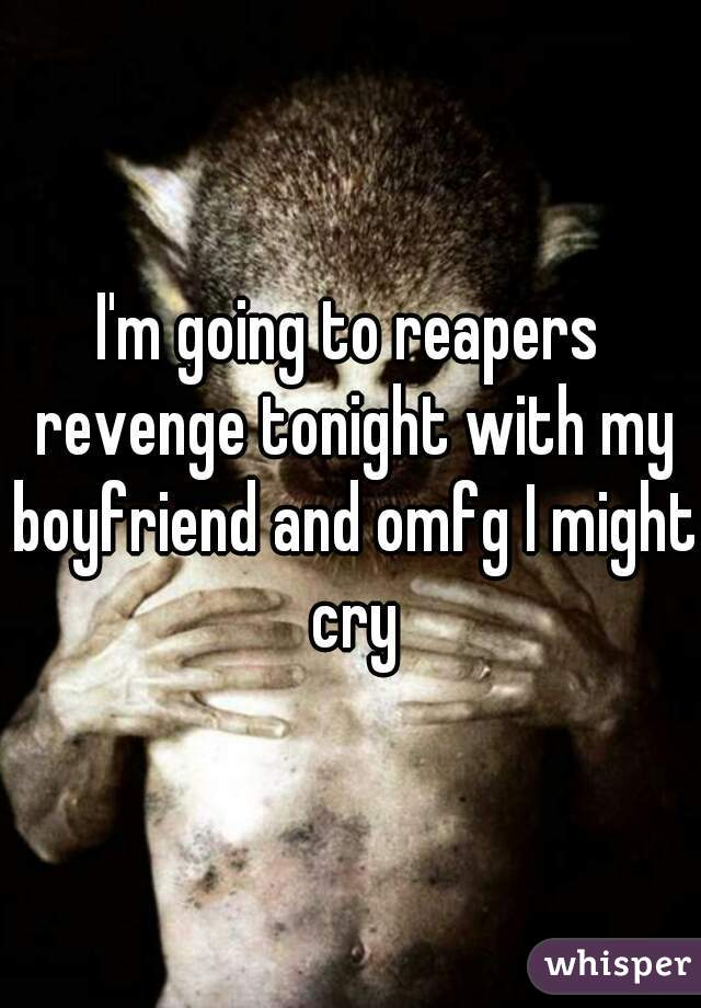 I'm going to reapers revenge tonight with my boyfriend and omfg I might cry