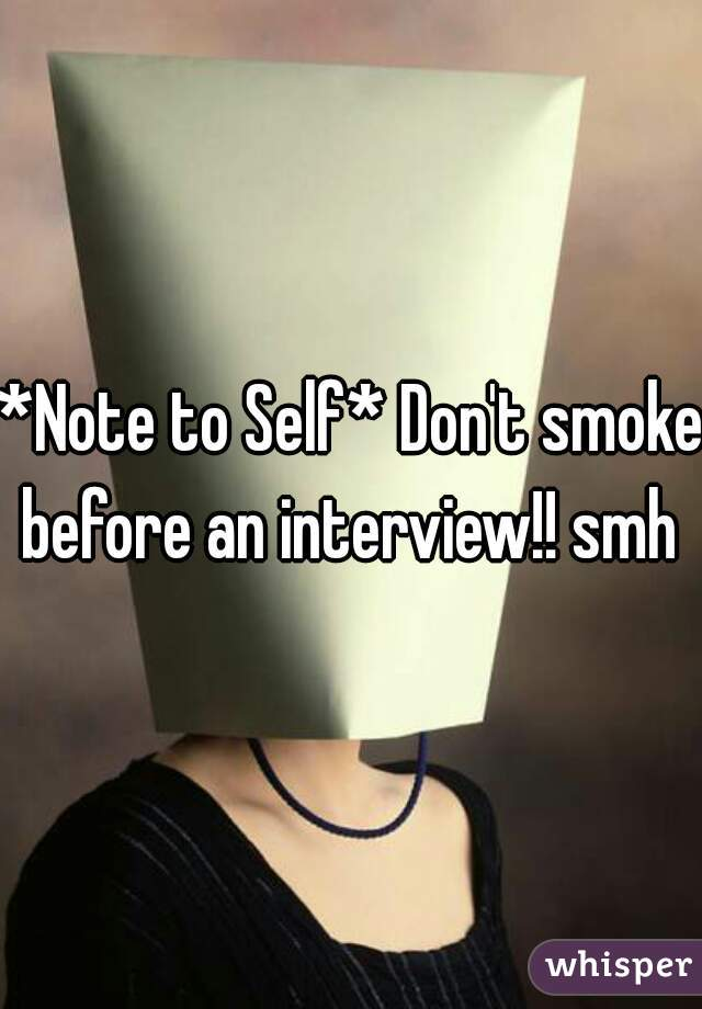 *Note to Self* Don't smoke before an interview!! smh