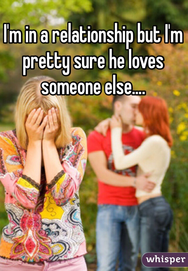 I'm in a relationship but I'm pretty sure he loves someone else....