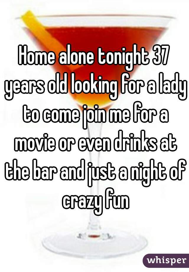 Home alone tonight 37 years old looking for a lady to come join me for a movie or even drinks at the bar and just a night of crazy fun