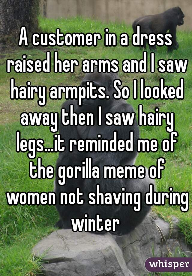 A customer in a dress raised her arms and I saw hairy armpits. So I looked away then I saw hairy legs...it reminded me of the gorilla meme of women not shaving during winter