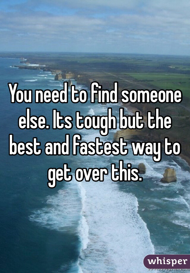 You need to find someone else. Its tough but the best and fastest way to get over this.