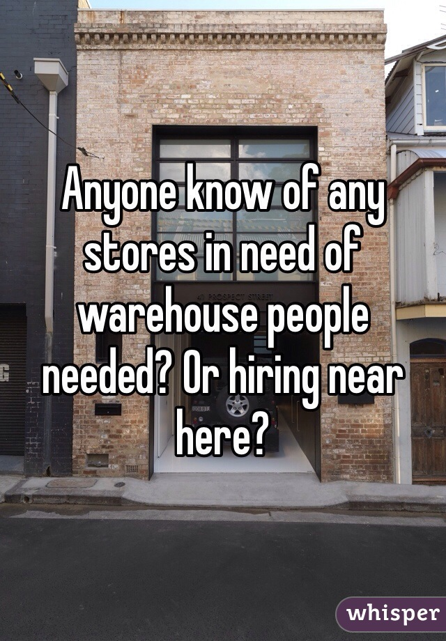 Anyone know of any stores in need of warehouse people needed? Or hiring near here?