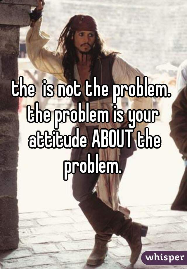 the  is not the problem.  the problem is your attitude ABOUT the problem.
