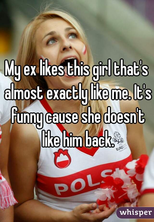 My ex likes this girl that's almost exactly like me. It's funny cause she doesn't like him back.