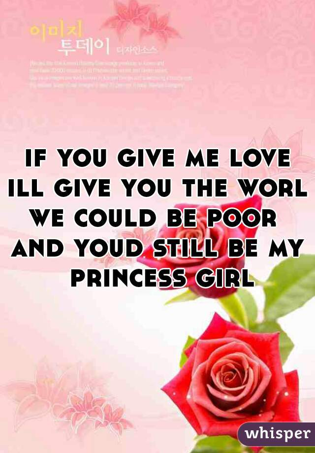 if you give me love ill give you the world we could be poor  and youd still be my princess girl