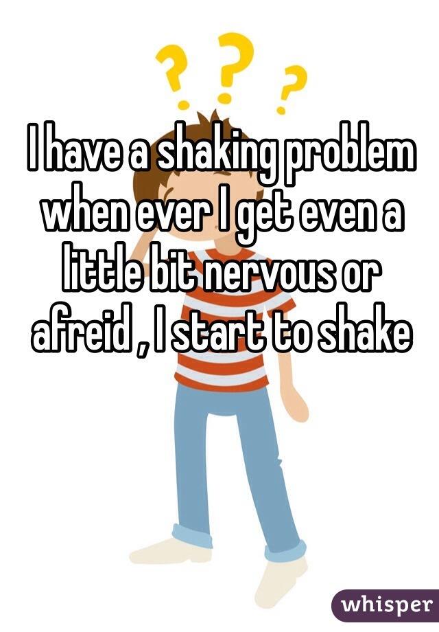 I have a shaking problem when ever I get even a little bit nervous or afreid , I start to shake