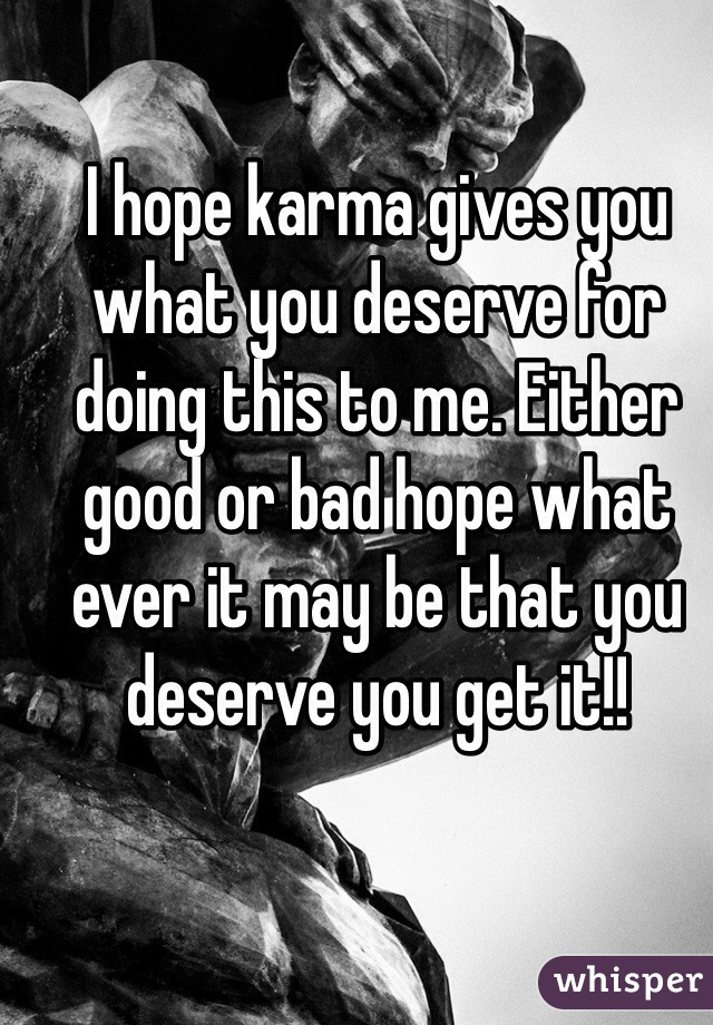 I hope karma gives you what you deserve for doing this to me. Either good or bad hope what ever it may be that you deserve you get it!!