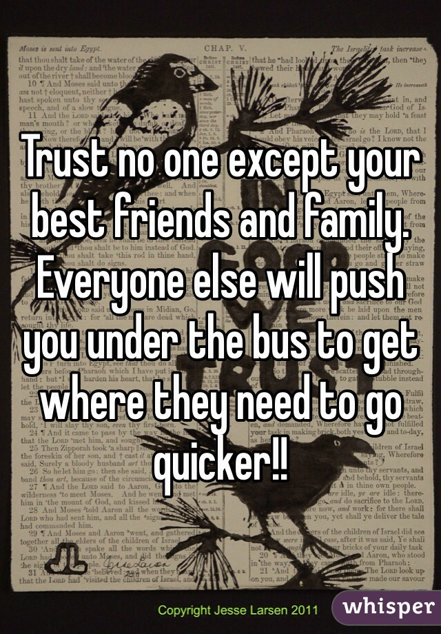 Trust no one except your best friends and family. Everyone else will push you under the bus to get where they need to go quicker!!
