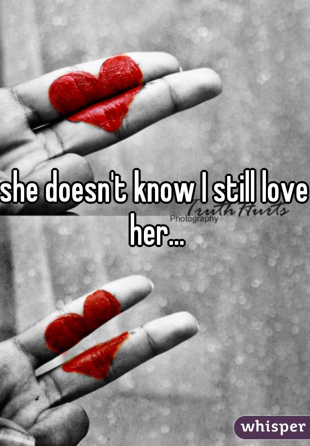 she doesn't know I still love her...