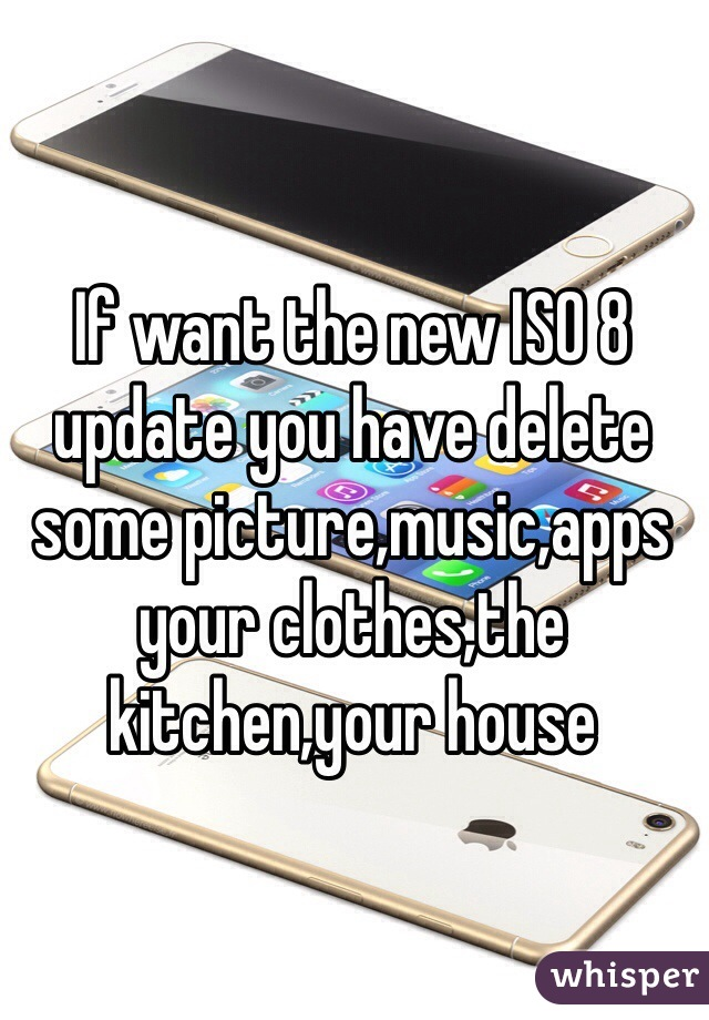 If want the new ISO 8 update you have delete some picture,music,apps your clothes,the kitchen,your house