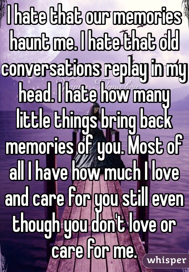 I hate that our memories haunt me. I hate that old conversations replay in my head. I hate how many little things bring back memories of you. Most of all I have how much I love and care for you still even though you don't love or care for me.