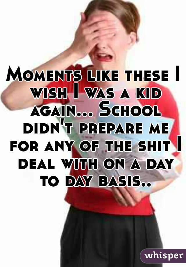 Moments like these I wish I was a kid again... School didn't prepare me for any of the shit I deal with on a day to day basis..