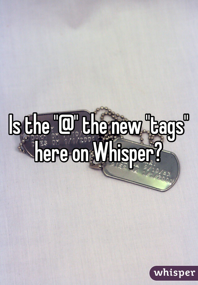 """Is the """"@"""" the new """"tags"""" here on Whisper?"""