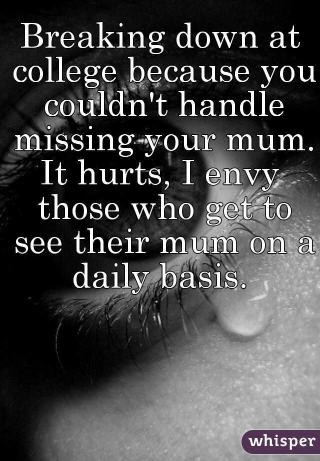 Breaking down at college because you couldn't handle missing your mum. It hurts, I envy those who get to see their mum on a daily basis.