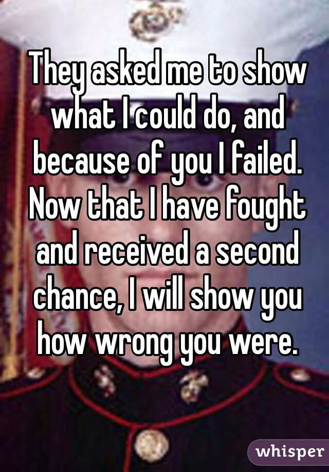 They asked me to show what I could do, and because of you I failed. Now that I have fought and received a second chance, I will show you how wrong you were.
