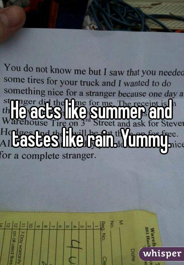 He acts like summer and tastes like rain. Yummy.