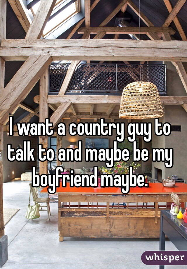 I want a country guy to talk to and maybe be my boyfriend maybe.