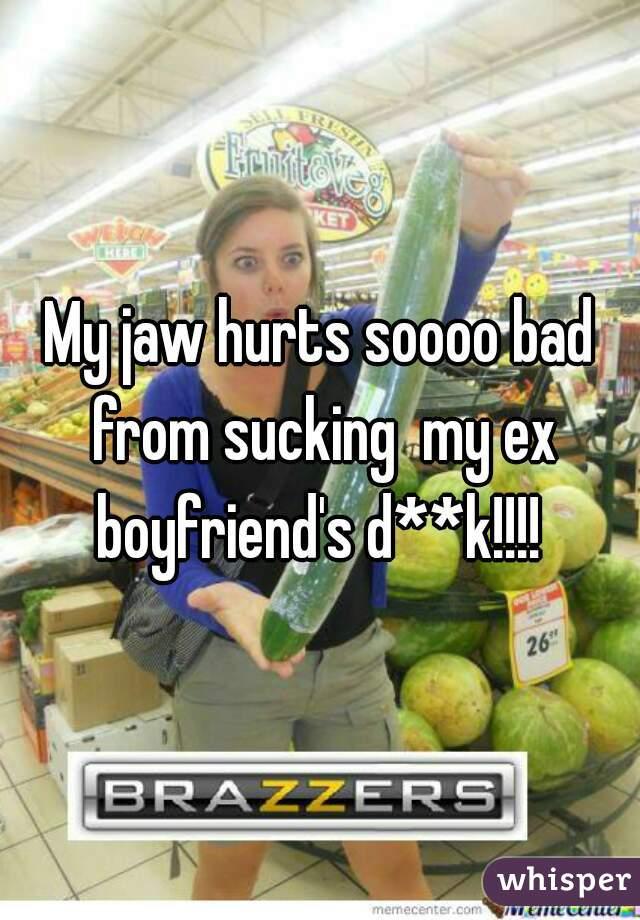 My jaw hurts soooo bad from sucking  my ex boyfriend's d**k!!!!