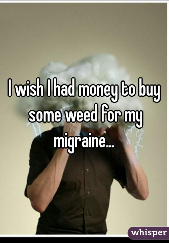 I wish I had money to buy some weed for my migraine...