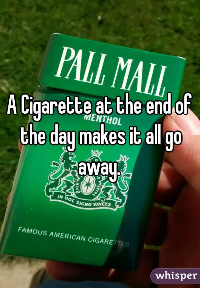 A Cigarette at the end of the day makes it all go away.