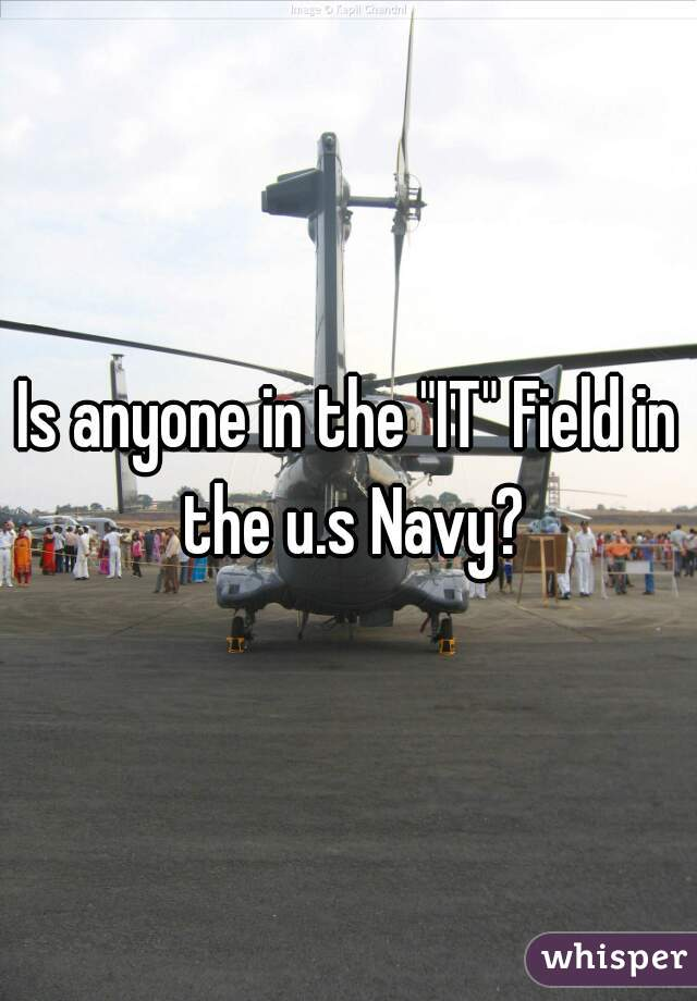 "Is anyone in the ""IT"" Field in the u.s Navy?"