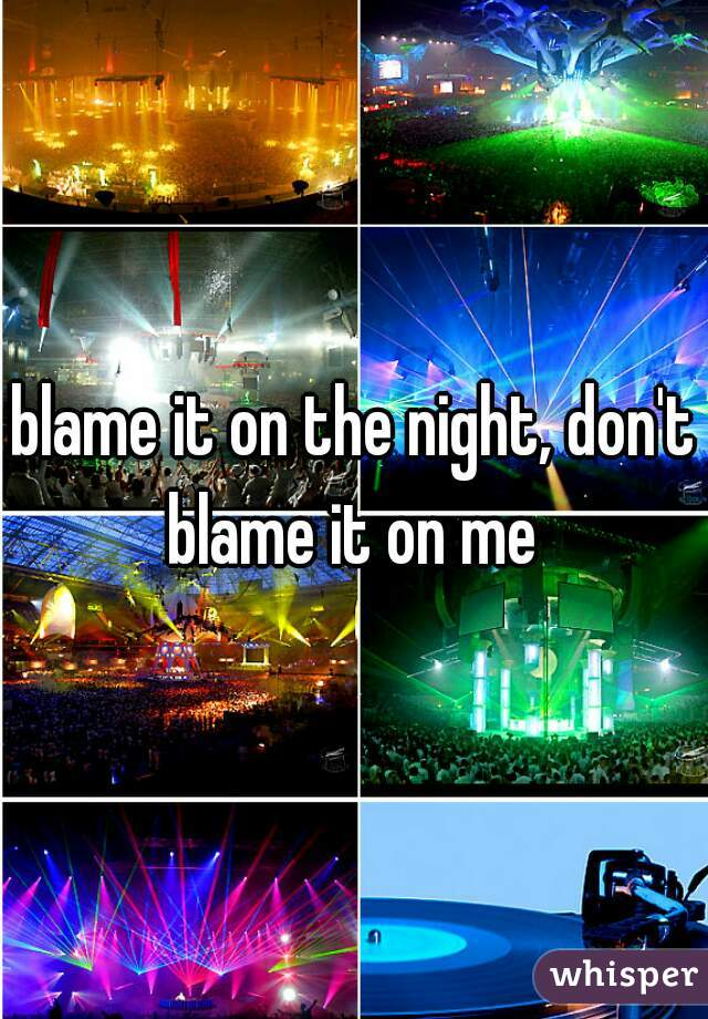 blame it on the night, don't blame it on me