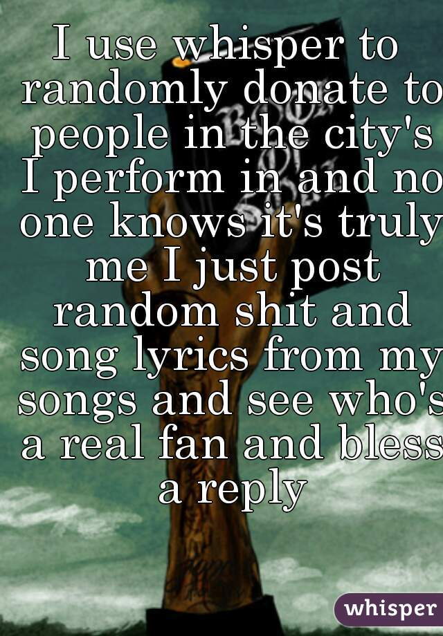I use whisper to randomly donate to people in the city's I perform in and no one knows it's truly me I just post random shit and song lyrics from my songs and see who's a real fan and bless a reply